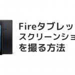 Fireタブレットでスクリーンショット(スクショ)を撮る方法