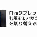 Fireタブレットで設定したAmazonアカウントを切り替える方法