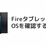 FireタブレットのOSを確認する方法