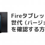 Fireタブレットの世代(バージョン)を確認する方法