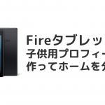 FireHDタブレットで子供用プロフィールを作ってホーム画面や設定を分ける方法