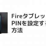 FireHDタブレットでPIN(パスワード)を設定する方法