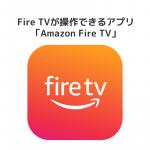 FireHDタブレットでFire TV を操作できる「Amazon Fire TV」アプリ