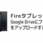 FireHDタブレットでGoogle Drive(グーグルドライブ)にファイルをアップロードする方法