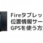 FireHDタブレットで位置情報サービス(GPS)を使う方法