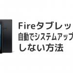 FireHDタブレットを自動でシステムアップデートしない方法