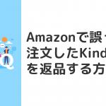 Amazonで誤って注文したKindle本(電子書籍)を返品する方法