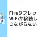 FireHDタブレットのWiFiがつながらない(接続できない)