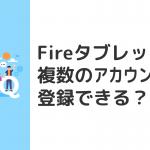 Fireタブレットに複数のAmazonアカウントを登録できる?