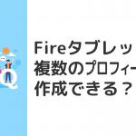 Fireタブレットに複数のプロフィールを作成できる?