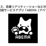 Fireタブレットで見れる動画配信サービス「ABEMA(アベマ)」