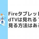 FireタブレットでdTVは見れる?見る方法はある?