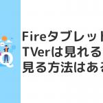 FireタブレットでTVer(ティーバー)は見れる?見る方法はある?