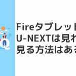 FireタブレットでU-NEXTは見れる?見る方法はある?