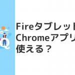 FireタブレットでChromeアプリは使えない。