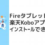 Fireタブレットで楽天Koboアプリはインストールできない。